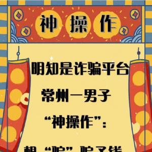 """明知是诈骗平台常州一男子""""神操作"""":想""""骗""""骗子钱,结果被骗38万"""