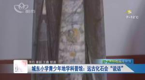 """城东小学青少年地学科普馆:远古化石会""""说话"""""""